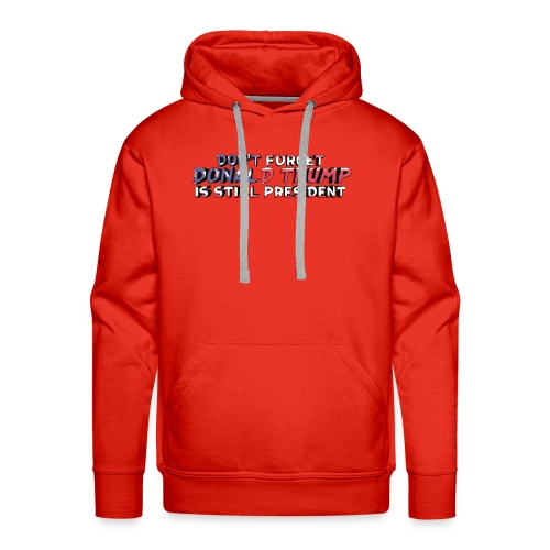 Don't Forget: Donald Trump is still president - Men's Premium Hoodie