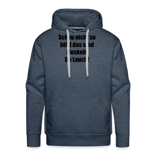 Schau nicht so blöd das sind Muskeln Du Lauch! - Männer Premium Hoodie