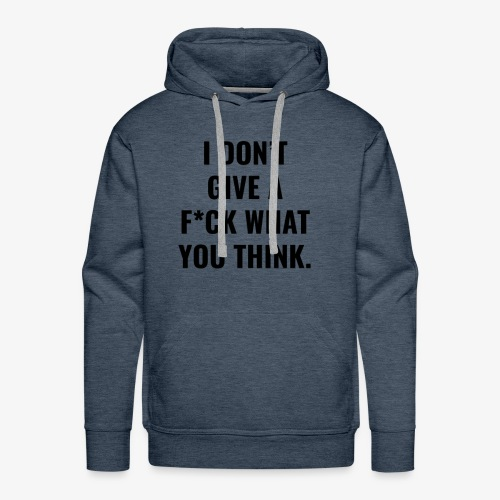 I DO NOT GIVE AF * CK WHAT YOU THINK. - Men's Premium Hoodie
