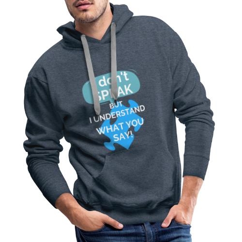 I don't SPEAK but I understand what you SAY! - Men's Premium Hoodie