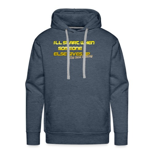 Ill start when someone else gives up the best hu - Men's Premium Hoodie