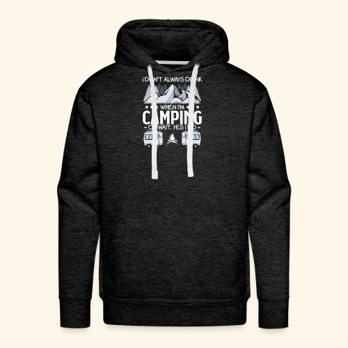 I Don t Always Drink When I m Camping Lover Funny - Männer Premium Hoodie