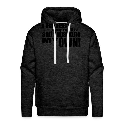 I reject your reality and substitute my own - Men's Premium Hoodie