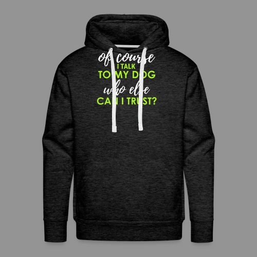 Of course I talk to my dog, who else can I trust? - Men's Premium Hoodie