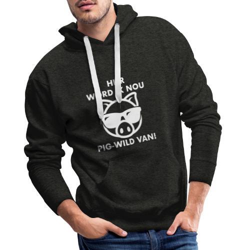 Hier word ik nou PIG-WILD VAN! - Mannen Premium hoodie