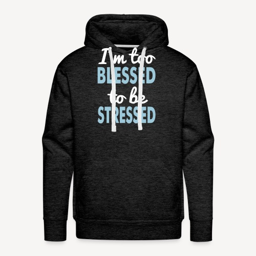 I'M TOO BLESSED TO BE STRESSED - Men's Premium Hoodie