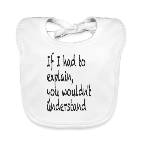 If I had to explain, you wouldn't understand - Baby Organic Bib