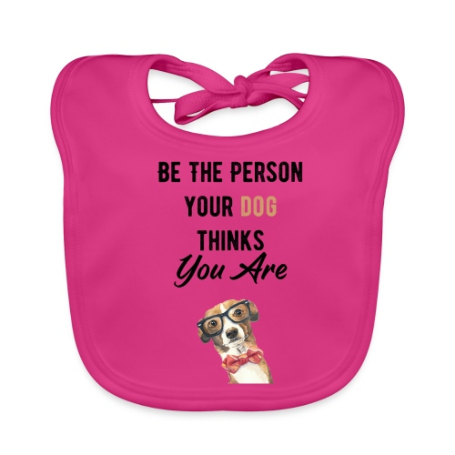 Be The Person Your Dog Thinks You Are - Bavoir bio Bébé