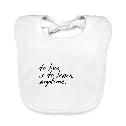 to live is to learn. anytime. - Baby Bio-Lätzchen