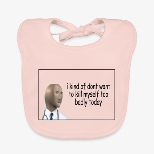 i kind of dont want to kill myself too v=badly tod - Baby Organic Bib