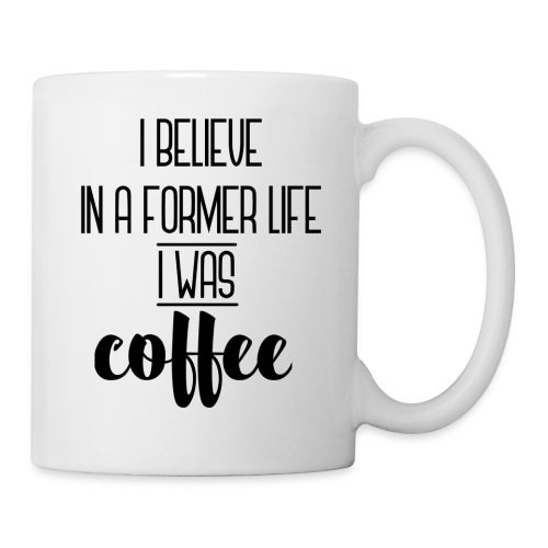 I Believe in a former life I was coffee - Taza