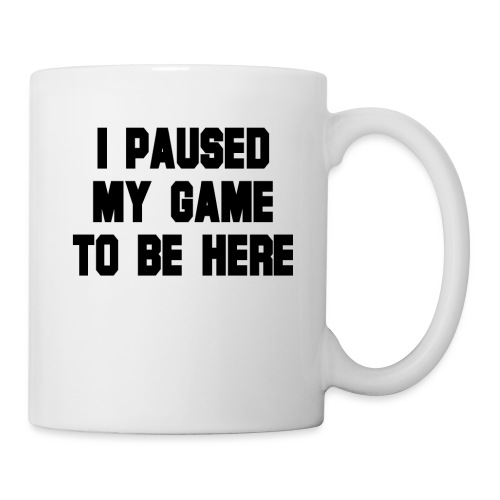 Ich habe mein Spiel pausiert um hier zu sein - Tasse