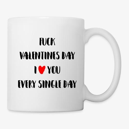 Fuck Valentines Day I love you everyday - Tasse