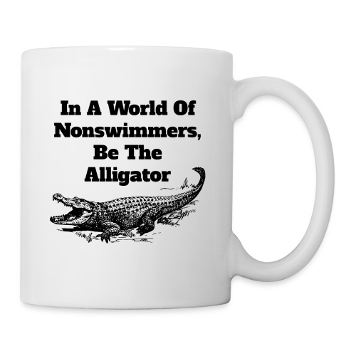 In A World Of Nonswimmers, Be The Alligator - Tasse