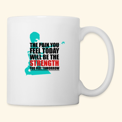 The pain feel today will be the STRENGTH - Tasse