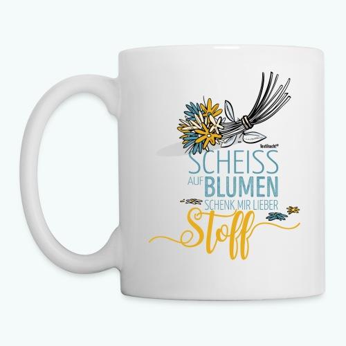Scheiß auf Blumen! Schenk mit lieber Stoff! - Tasse