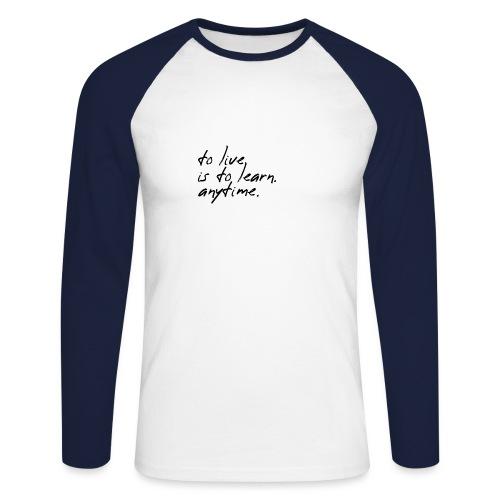 to live is to learn. anytime. - Männer Baseballshirt langarm