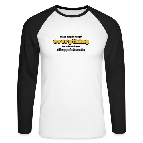 Trying to get everything - got disappointments - Men's Long Sleeve Baseball T-Shirt