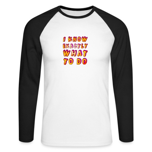 I know exactly what to do - Men's Long Sleeve Baseball T-Shirt