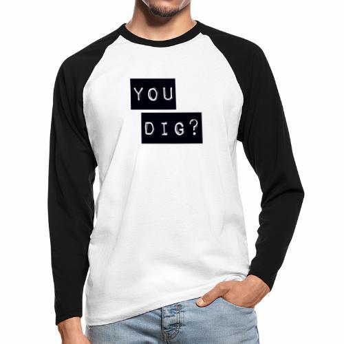 You Dig - Men's Long Sleeve Baseball T-Shirt