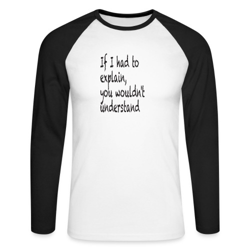 If I had to explain, you wouldn't understand - Men's Long Sleeve Baseball T-Shirt