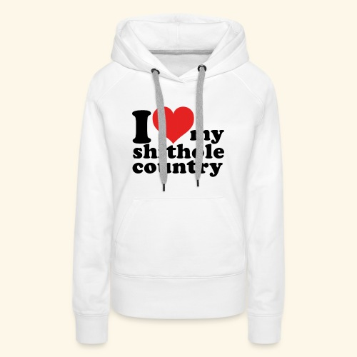 I love my shithole country - Frauen Premium Hoodie