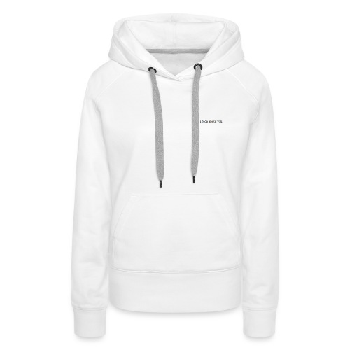 I blog about you - Vrouwen Premium hoodie
