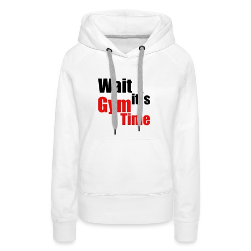 wait its gym time - Frauen Premium Hoodie