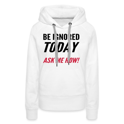 Be Ignored Today - Women's Premium Hoodie