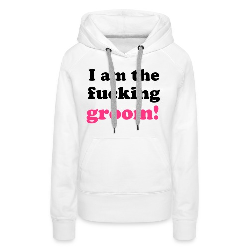 I am the fucking groom! - Frauen Premium Hoodie