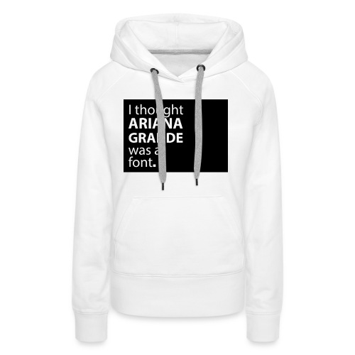I thought ariana grande was a font - Vrouwen Premium hoodie