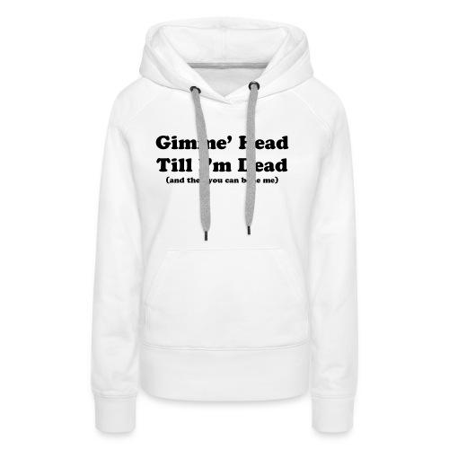 Gimme' head Till I'm dead - Women's Premium Hoodie