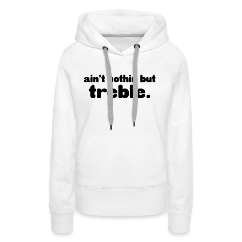Ain't notin but treble - Women's Premium Hoodie
