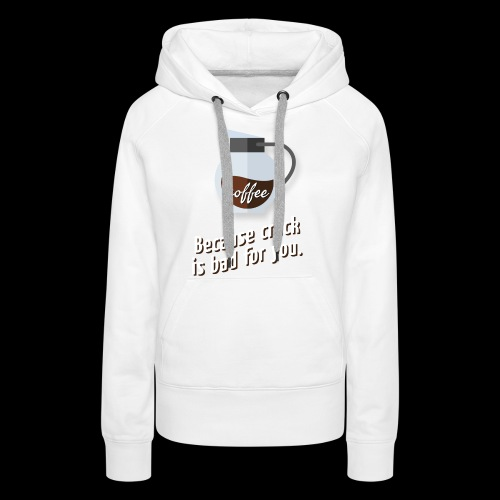 Coffee – because crack is bad for you - Frauen Premium Hoodie