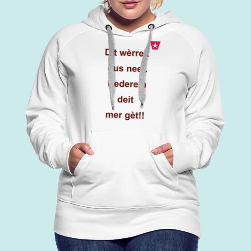 Dit we rrek dus neet eederein deit mer ge t Verti - Vrouwen Premium hoodie