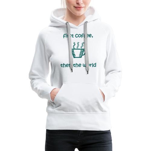 First Coffee, Then The World - Frauen Premium Hoodie