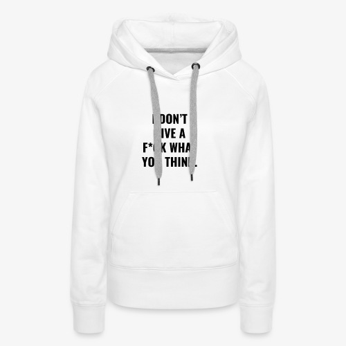 I DO NOT GIVE AF * CK WHAT YOU THINK. - Women's Premium Hoodie