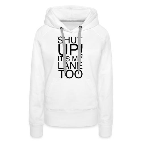 Shut Up! It's my lane too! - Frauen Premium Hoodie