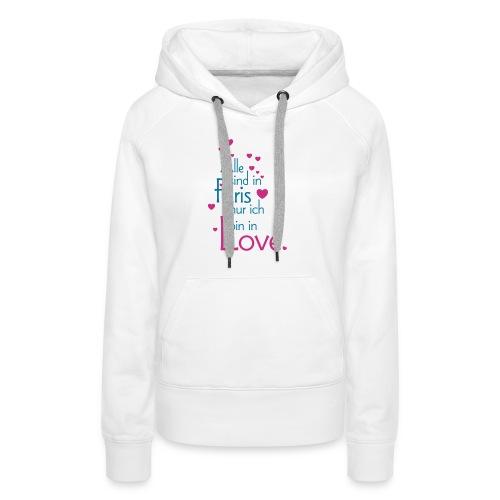 Alle sind in Paris ich bin in Love Liebe Glück Sex - Women's Premium Hoodie