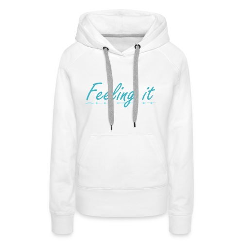Feeling It (All of It) Women's T-shirt - Women's Premium Hoodie