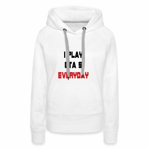 I play GTA 5 Everyday! - Vrouwen Premium hoodie