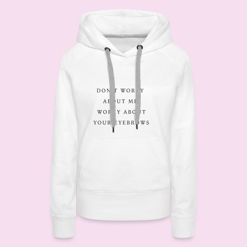 DON T WORRY ABOUT ME WORRY ABOUT YOUR EYEBROWS - Sweat-shirt à capuche Premium pour femmes