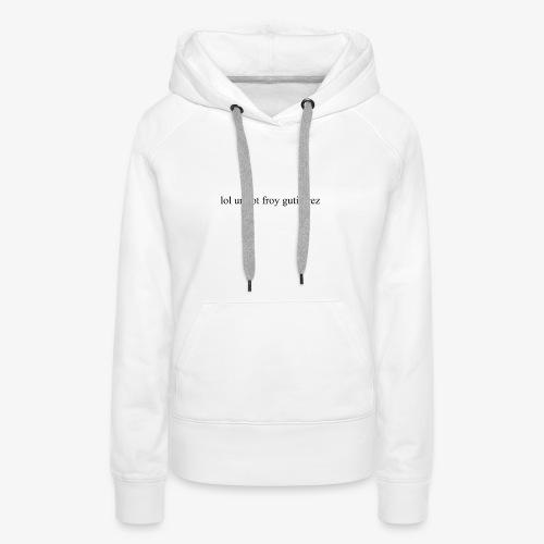 lol ur not froy gutierrez - Frauen Premium Hoodie