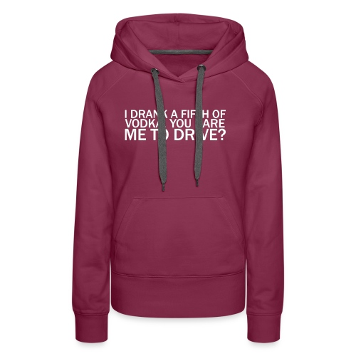 I DRANK A FIFTH OF VODKA, YOU DARE ME TO DRIVE? - Women's Premium Hoodie