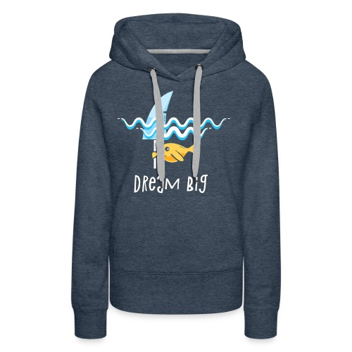 Dream big is shark - Women's Premium Hoodie