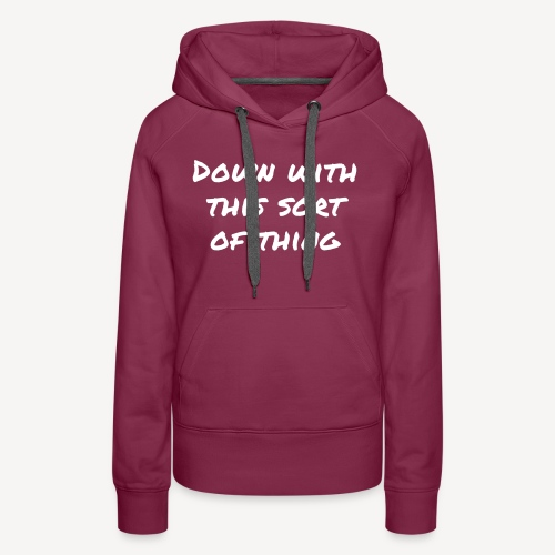 DOWN WITH THIS SORT OF THING - Women's Premium Hoodie