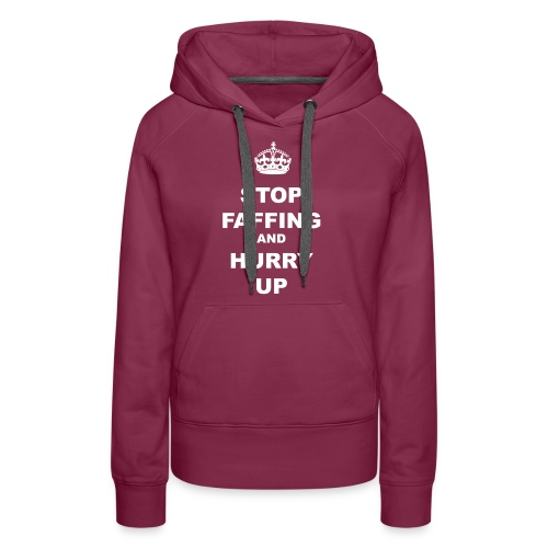 STOP FAFFING AND HURRY UP - Women's Premium Hoodie
