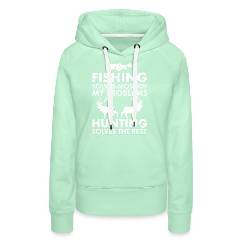 Fishing solves most of my problems - Women's Premium Hoodie