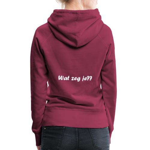 Wat zeg je?? - Vrouwen Premium hoodie