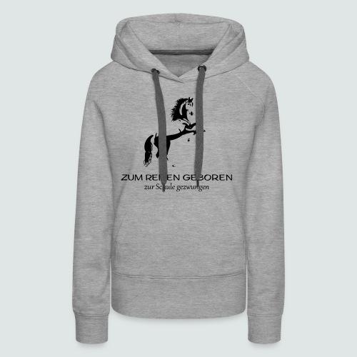 ZUM REITEN GEBOREN ZUR SCHULE gezwungen - Frauen Premium Hoodie